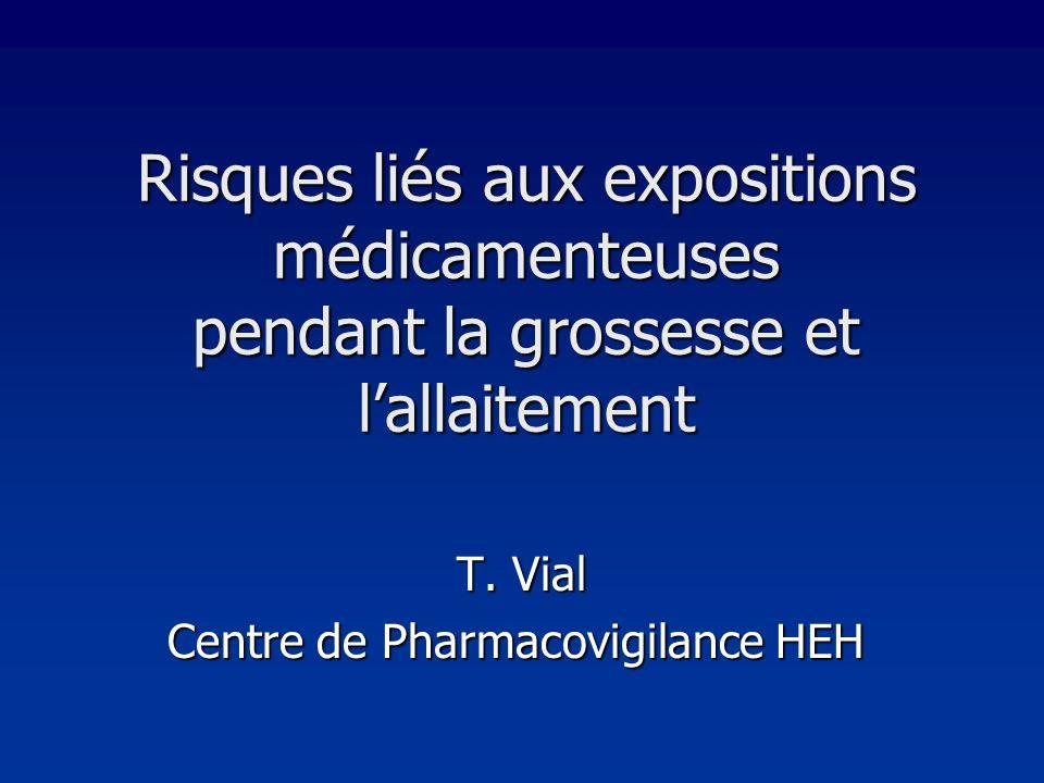 Risques liés aux expositions médicamenteuses pendant la grossesse et lallaitement T. Vial Centre de Pharmacovigilance HEH