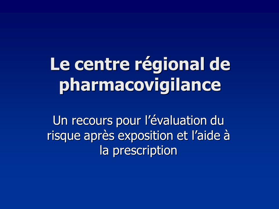 Le centre régional de pharmacovigilance Un recours pour lévaluation du risque après exposition et laide à la prescription