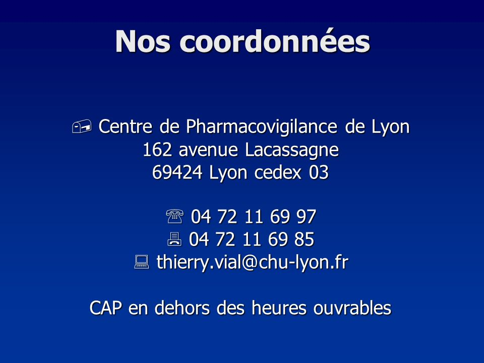 Nos coordonnées Centre de Pharmacovigilance de Lyon Centre de Pharmacovigilance de Lyon 162 avenue Lacassagne 69424 Lyon cedex 03 04 72 11 69 97 04 72