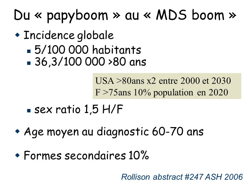 Du « papyboom » au « MDS boom » Incidence globale 5/100 000 habitants 36,3/100 000 >80 ans sex ratio 1,5 H/F Age moyen au diagnostic 60-70 ans Formes