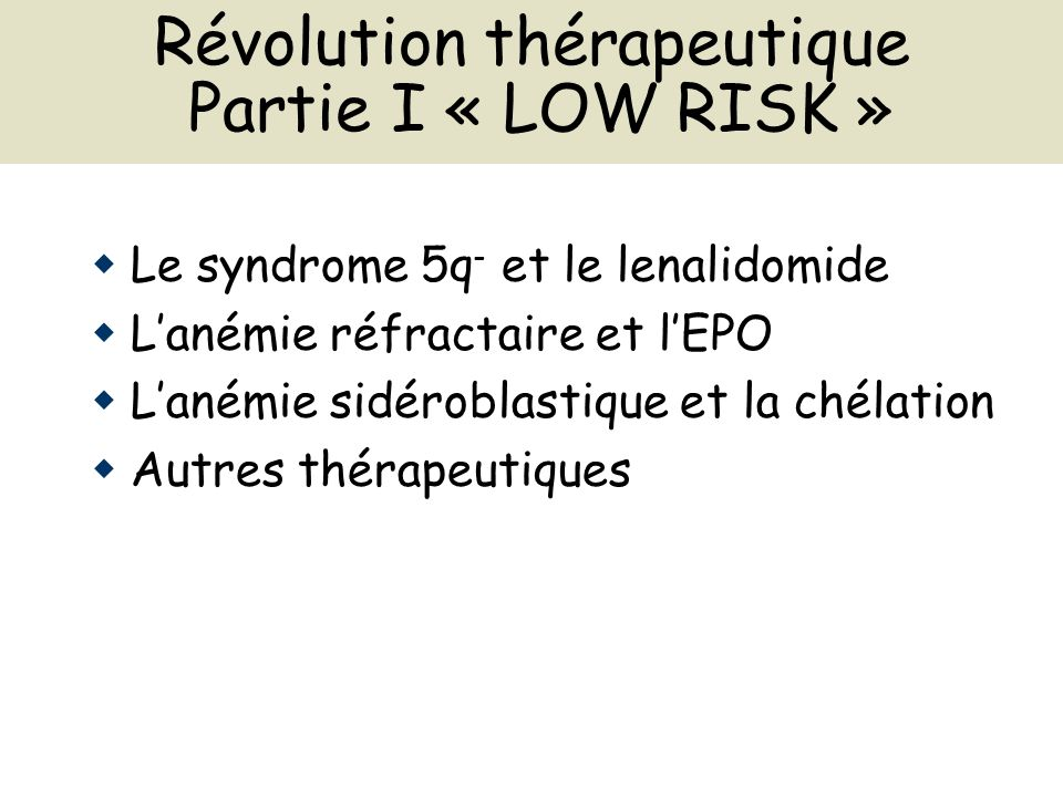 Révolution thérapeutique Partie I « LOW RISK » Le syndrome 5q - et le lenalidomide Lanémie réfractaire et lEPO Lanémie sidéroblastique et la chélation