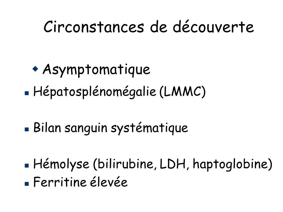 Circonstances de découverte Asymptomatique Hépatosplénomégalie (LMMC) Bilan sanguin systématique Hémolyse (bilirubine, LDH, haptoglobine) Ferritine élevée