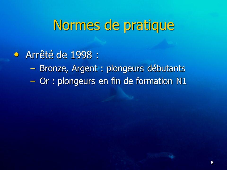 5 Normes de pratique Arrêté de 1998 : Arrêté de 1998 : –Bronze, Argent : plongeurs débutants –Or : plongeurs en fin de formation N1