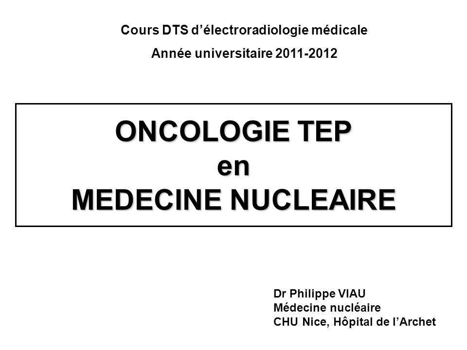 ONCOLOGIE TEP en MEDECINE NUCLEAIRE Cours DTS délectroradiologie médicale Année universitaire 2011-2012 Dr Philippe VIAU Médecine nucléaire CHU Nice,