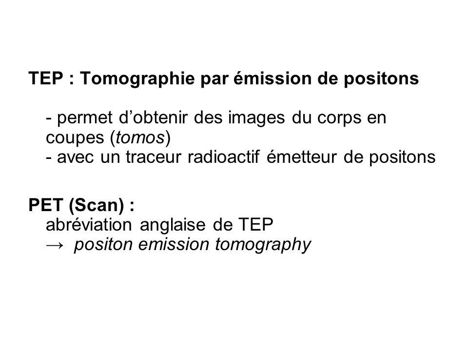 TEP : Tomographie par émission de positons - permet dobtenir des images du corps en coupes (tomos) - avec un traceur radioactif émetteur de positons P