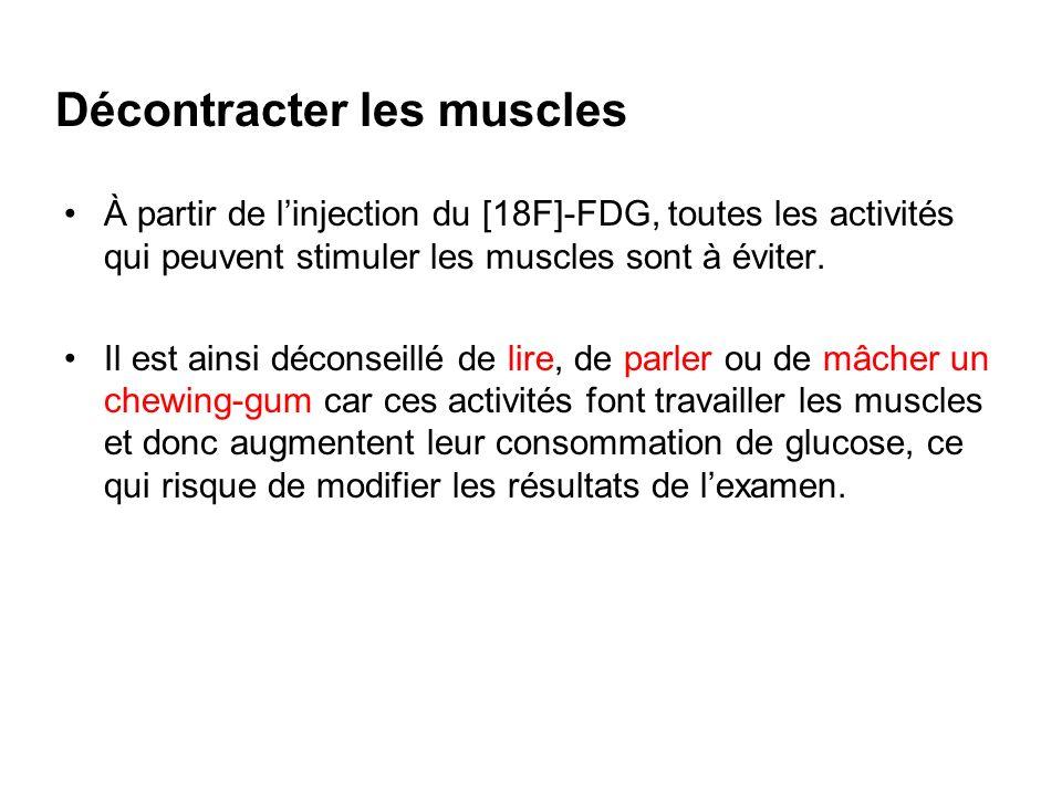 Décontracter les muscles À partir de linjection du [18F]-FDG, toutes les activités qui peuvent stimuler les muscles sont à éviter. Il est ainsi décons