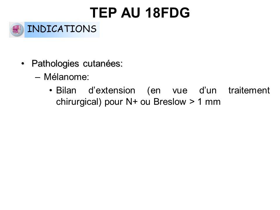 Pathologies cutanées:Pathologies cutanées: –Mélanome: Bilan dextension (en vue dun traitement chirurgical) pour N+ ou Breslow > 1 mm TEP AU 18FDG INDI