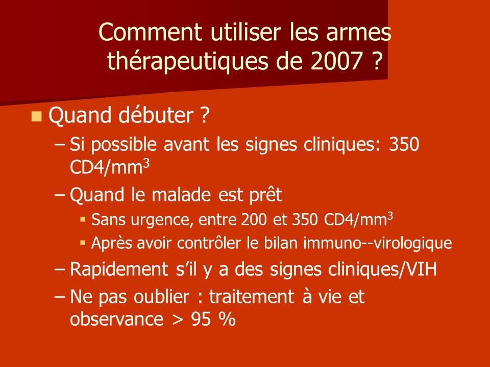 Comment utiliser les armes thérapeutiques de 2007 ? Quand débuter ? – –Si possible avant les signes cliniques: 350 CD4/mm 3 – –Quand le malade est prê