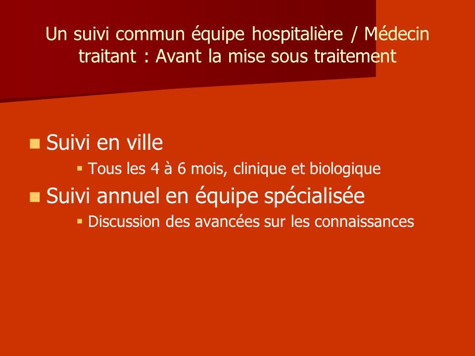 Un suivi commun équipe hospitalière / Médecin traitant : Avant la mise sous traitement Suivi en ville Tous les 4 à 6 mois, clinique et biologique Suiv