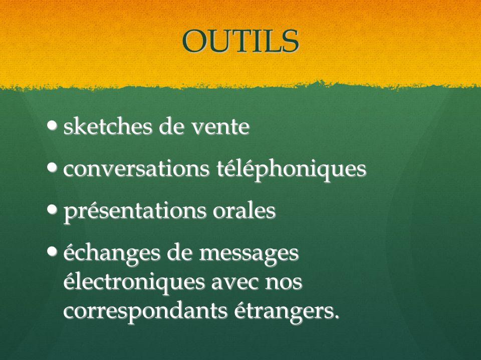 OUTILS sketches de vente sketches de vente conversations téléphoniques conversations téléphoniques présentations orales présentations orales échanges de messages électroniques avec nos correspondants étrangers.