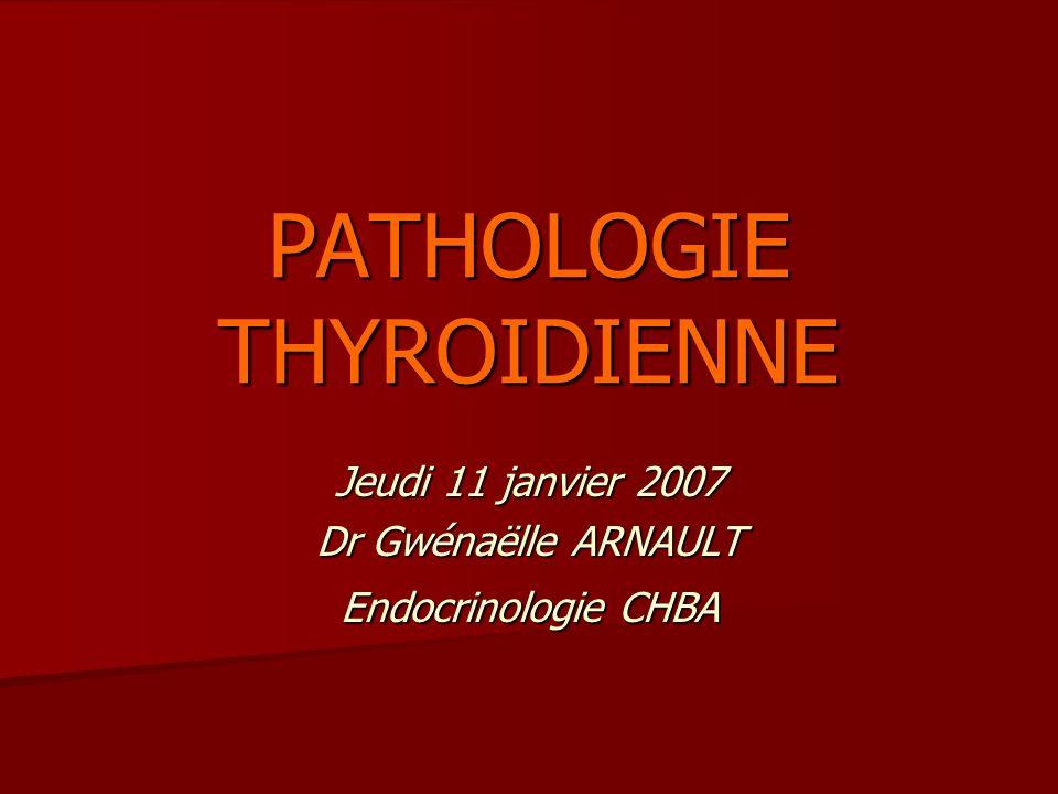 PATHOLOGIE THYROIDIENNE Jeudi 11 janvier 2007 Dr Gwénaëlle ARNAULT Endocrinologie CHBA