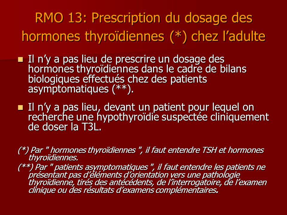 RMO 13: Prescription du dosage des hormones thyroïdiennes (*) chez ladulte Il ny a pas lieu de prescrire un dosage des hormones thyroïdiennes dans le