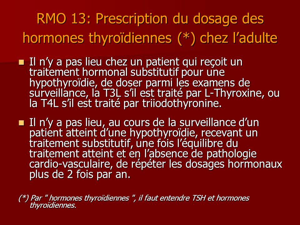 RMO 13: Prescription du dosage des hormones thyroïdiennes (*) chez ladulte Il ny a pas lieu chez un patient qui reçoit un traitement hormonal substitu