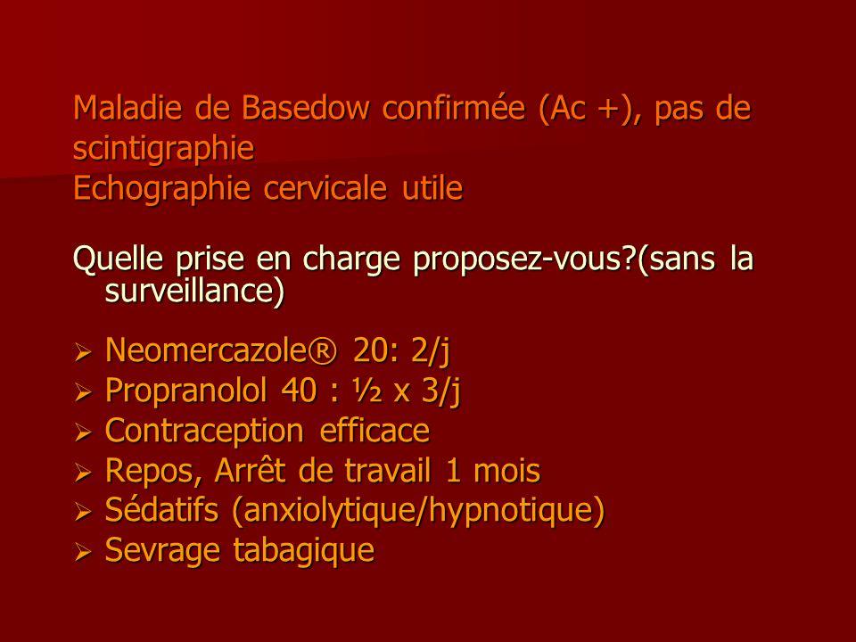 Maladie de Basedow confirmée (Ac +), pas de scintigraphie Echographie cervicale utile Quelle prise en charge proposez-vous?(sans la surveillance) Neom