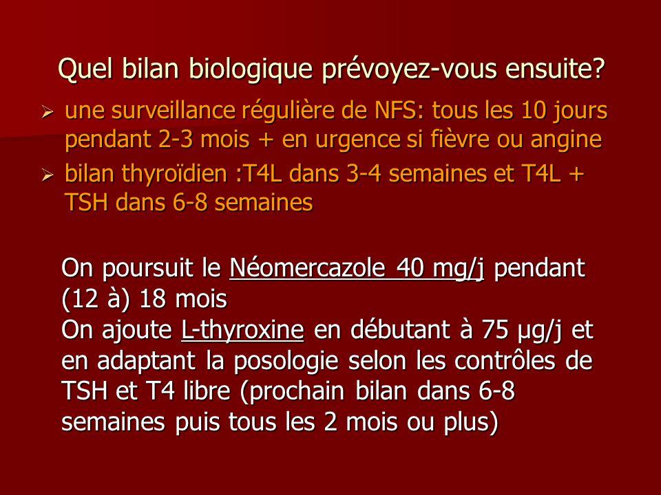 Quel bilan biologique prévoyez-vous ensuite? une surveillance régulière de NFS: tous les 10 jours pendant 2-3 mois + en urgence si fièvre ou angine un