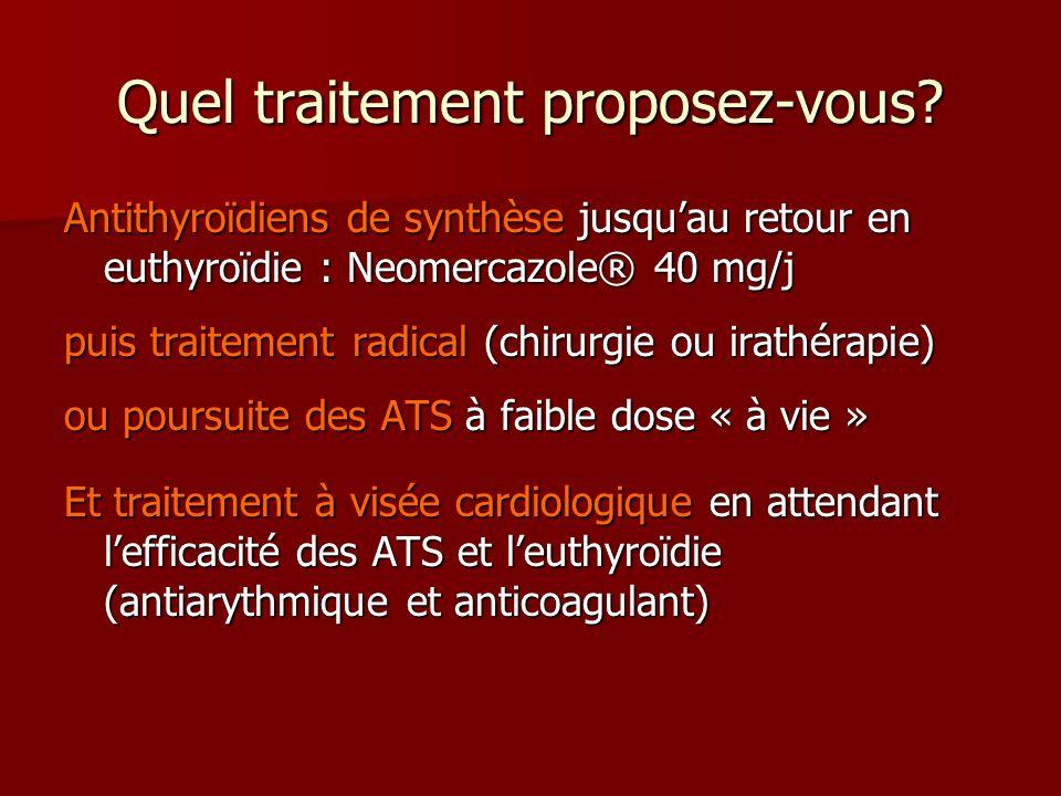 Quel traitement proposez-vous? Antithyroïdiens de synthèse jusquau retour en euthyroïdie : Neomercazole® 40 mg/j puis traitement radical (chirurgie ou
