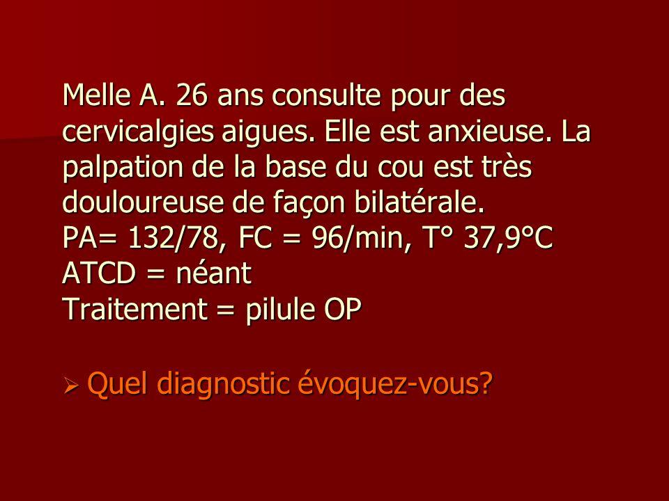 Melle A. 26 ans consulte pour des cervicalgies aigues. Elle est anxieuse. La palpation de la base du cou est très douloureuse de façon bilatérale. PA=