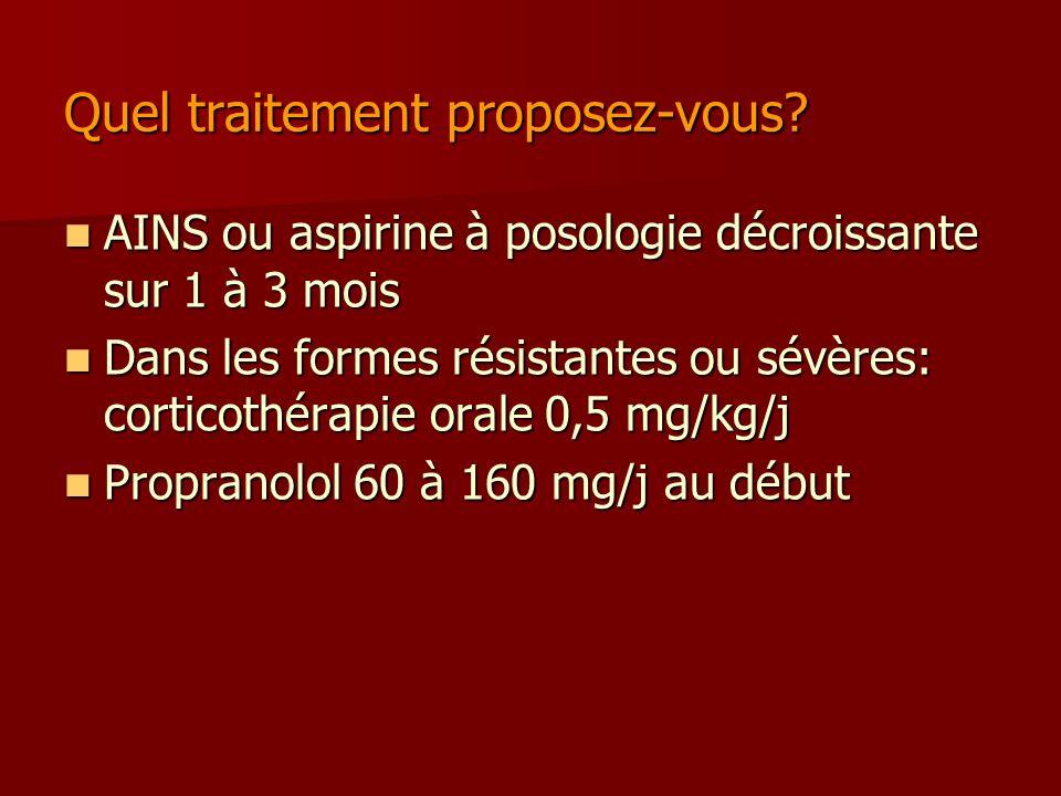 Quel traitement proposez-vous? AINS ou aspirine à posologie décroissante sur 1 à 3 mois AINS ou aspirine à posologie décroissante sur 1 à 3 mois Dans