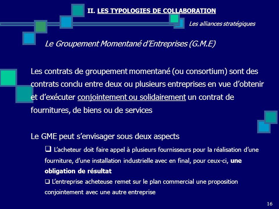 II. LES TYPOLOGIES DE COLLABORATION Les alliances stratégiques Le Groupement Momentané dEntreprises (G.M.E) 16 Les contrats de groupement momentané (o