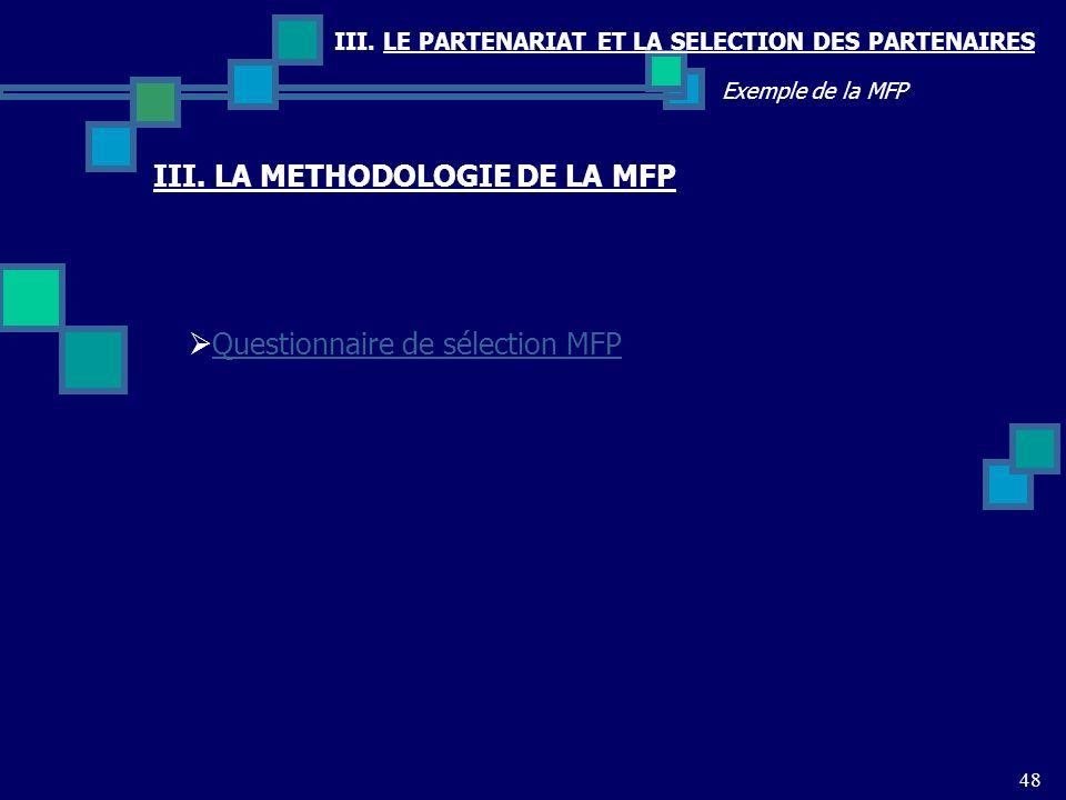 III. LE PARTENARIAT ET LA SELECTION DES PARTENAIRES 48 Exemple de la MFP Questionnaire de sélection MFP III. LA METHODOLOGIE DE LA MFP