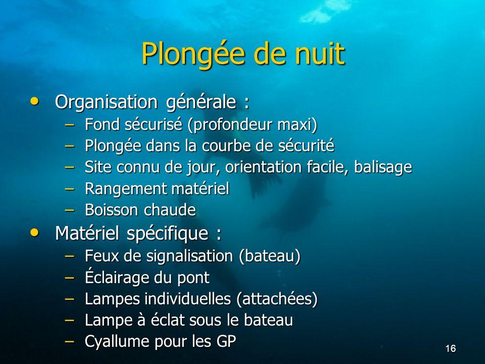 16 Plongée de nuit Organisation générale : Organisation générale : –Fond sécurisé (profondeur maxi) –Plongée dans la courbe de sécurité –Site connu de