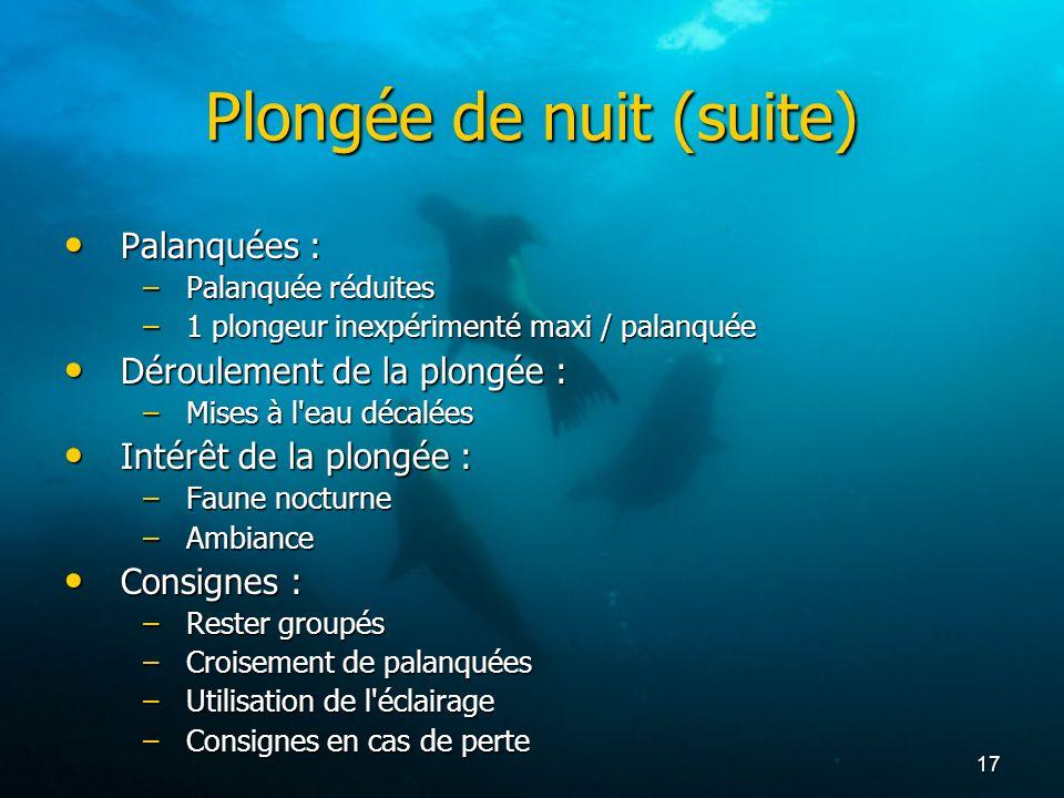 17 Plongée de nuit (suite) Palanquées : Palanquées : –Palanquée réduites –1 plongeur inexpérimenté maxi / palanquée Déroulement de la plongée : Déroul