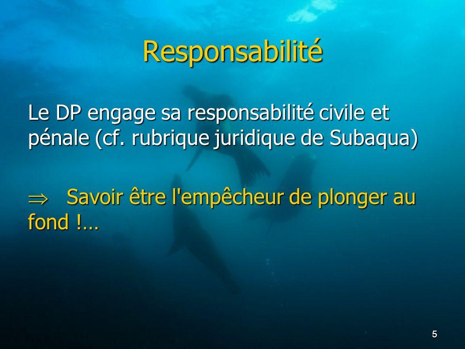 5 Responsabilité Le DP engage sa responsabilité civile et pénale (cf. rubrique juridique de Subaqua) Savoir être l'empêcheur de plonger au fond !… Sav