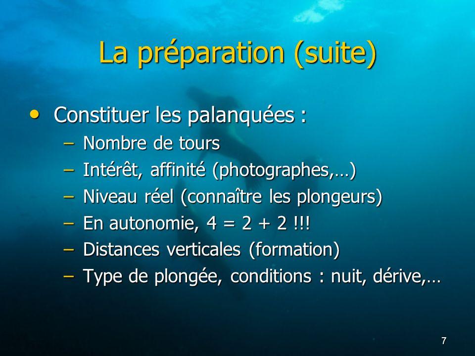 7 La préparation (suite) Constituer les palanquées : Constituer les palanquées : –Nombre de tours –Intérêt, affinité (photographes,…) –Niveau réel (co