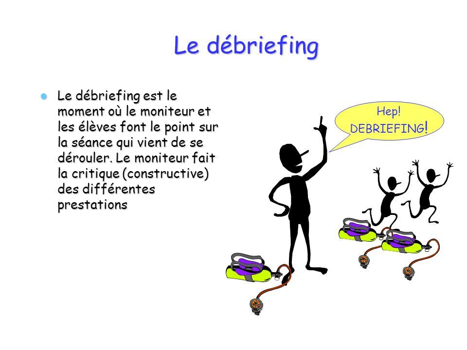 Le débriefing Le débriefing est le moment où le moniteur et les élèves font le point sur la séance qui vient de se dérouler. Le moniteur fait la criti