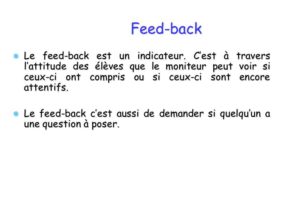 Feed-back Le feed-back est un indicateur. Cest à travers lattitude des élèves que le moniteur peut voir si ceux-ci ont compris ou si ceux-ci sont enco