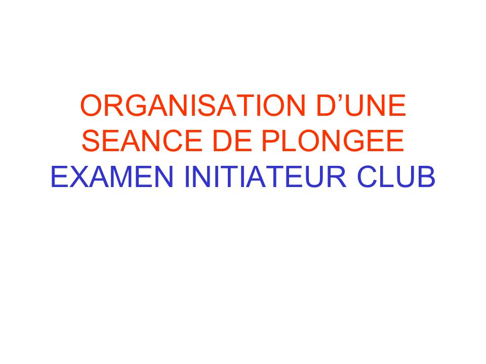ORGANISATION DUNE SEANCE DE PLONGEE EXAMEN INITIATEUR CLUB