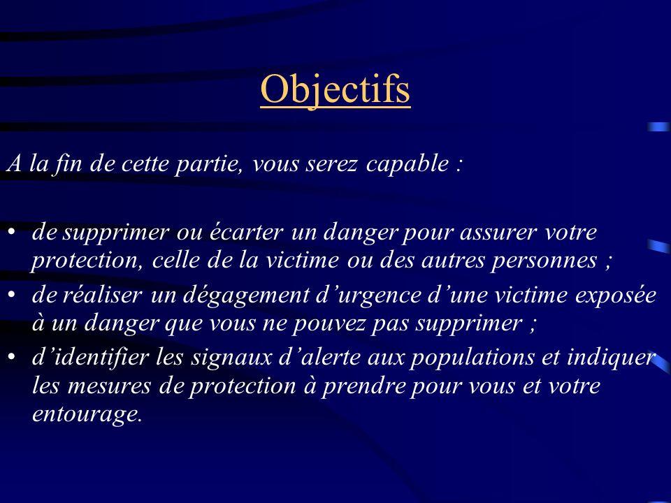 Objectifs A la fin de cette partie, vous serez capable : de supprimer ou écarter un danger pour assurer votre protection, celle de la victime ou des a