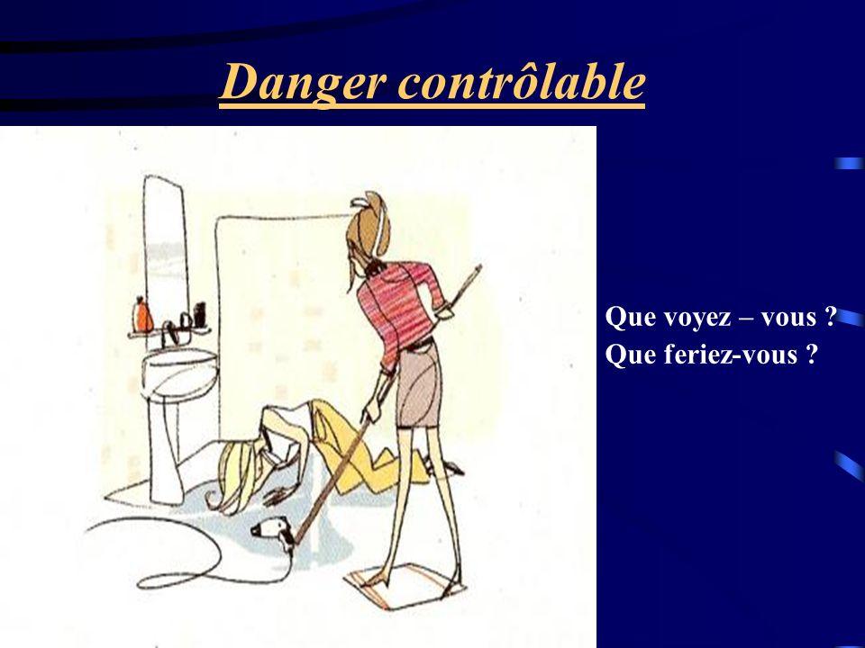 Danger contrôlable Que voyez – vous ? Que feriez-vous ?
