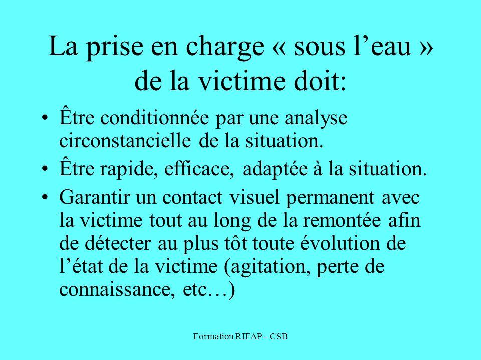 Formation RIFAP – CSB La prise en charge « sous leau » de la victime doit: Être conditionnée par une analyse circonstancielle de la situation. Être ra