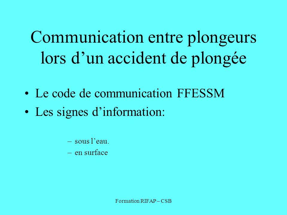 Formation RIFAP – CSB Communication entre plongeurs lors dun accident de plongée Le code de communication FFESSM Les signes dinformation: –sous leau.