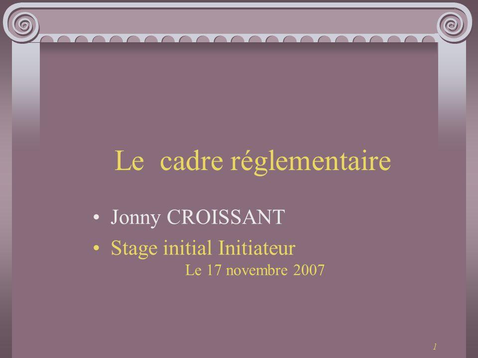 1 Le cadre réglementaire Jonny CROISSANT Stage initial Initiateur Le 17 novembre 2007