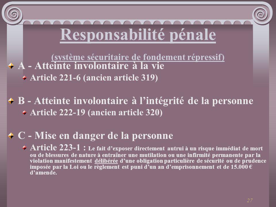 27 Responsabilité pénale (système sécuritaire de fondement répressif) A - Atteinte involontaire à la vie Article 221-6 (ancien article 319) B - Attein