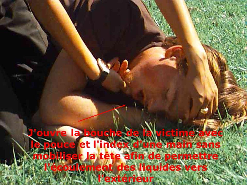 J'ouvre la bouche de la victime avec le pouce et l'index d'une main sans mobiliser la tête afin de permettre l'écoulement des liquides vers l'extérieu