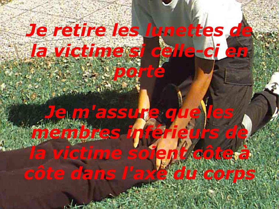 Je retire les lunettes de la victime si celle-ci en porte Je m'assure que les membres inférieurs de la victime soient côte à côte dans l'axe du corps