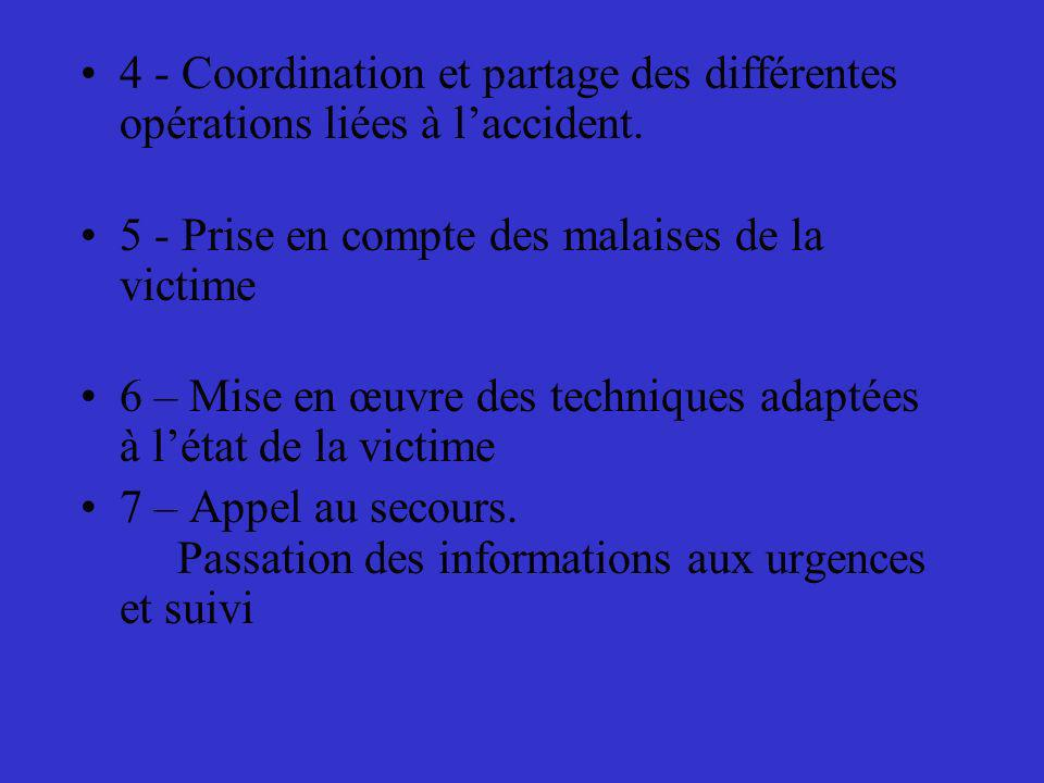 4 - Coordination et partage des différentes opérations liées à laccident. 5 - Prise en compte des malaises de la victime 6 – Mise en œuvre des techniq