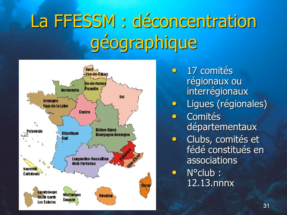 31 La FFESSM : déconcentration géographique 17 comités régionaux ou interrégionaux 17 comités régionaux ou interrégionaux Ligues (régionales) Ligues (