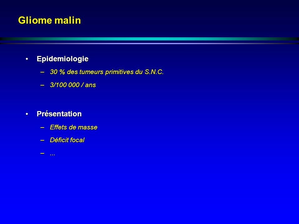 Gliome malin EpidemiologieEpidemiologie –30 % des tumeurs primitives du S.N.C. –3/100 000 / ans PrésentationPrésentation –Effets de masse –Déficit foc