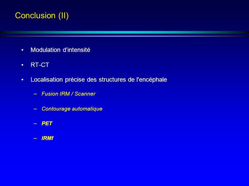 Conclusion (II) Modulation dintensité RT-CT Localisation précise des structures de l encéphale –Fusion IRM / Scanner –Contourage automatique –PET –IRMf