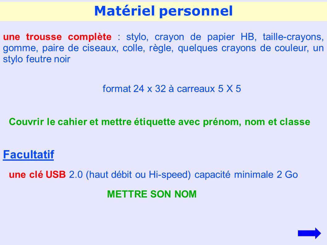Matériel personnel une trousse complète : stylo, crayon de papier HB, taille-crayons, gomme, paire de ciseaux, colle, règle, quelques crayons de couleur, un stylo feutre noir format 24 x 32 à carreaux 5 X 5 Couvrir le cahier et mettre étiquette avec prénom, nom et classe une clé USB 2.0 (haut débit ou Hi-speed) capacité minimale 2 Go METTRE SON NOM Facultatif