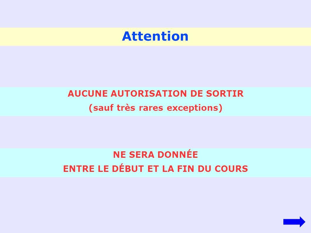 Attention AUCUNE AUTORISATION DE SORTIR (sauf très rares exceptions) NE SERA DONNÉE ENTRE LE DÉBUT ET LA FIN DU COURS