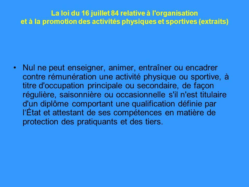 La loi du 16 juillet 84 relative à l'organisation et à la promotion des activités physiques et sportives (extraits) Nul ne peut enseigner, animer, ent