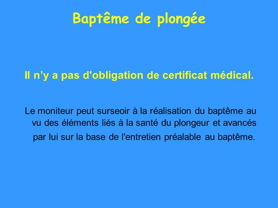 Baptême de plongée Il ny a pas d'obligation de certificat médical. Le moniteur peut surseoir à la réalisation du baptême au vu des éléments liés à la