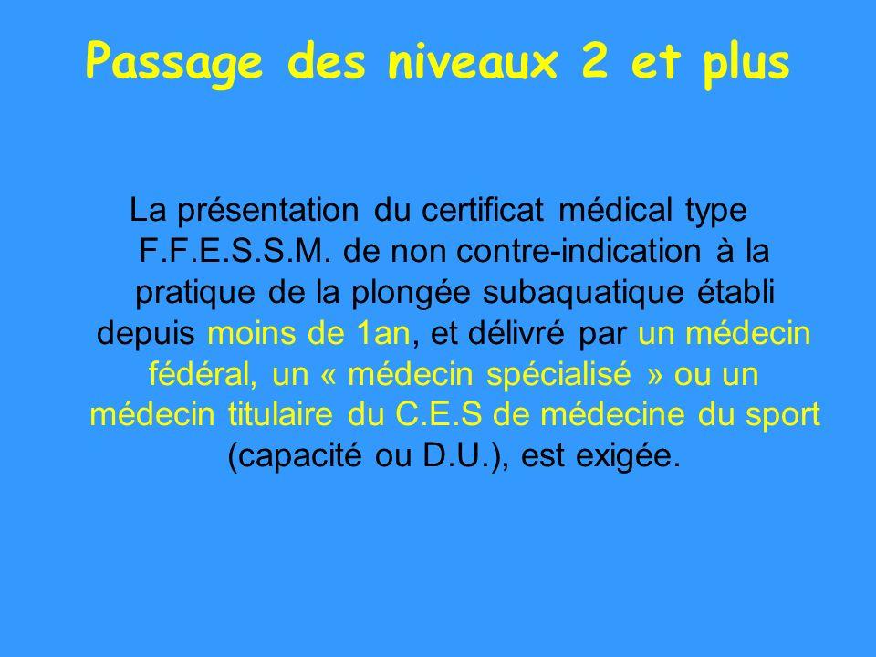 Passage des niveaux 2 et plus La présentation du certificat médical type F.F.E.S.S.M. de non contre-indication à la pratique de la plongée subaquatiqu