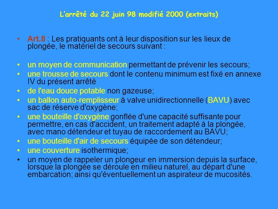 Larrêté du 22 juin 98 modifié 2000 (extraits) Art.8 : Les pratiquants ont à leur disposition sur les lieux de plongée, le matériel de secours suivant