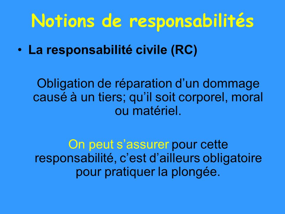 Notions de responsabilités La responsabilité civile (RC) Obligation de réparation dun dommage causé à un tiers; quil soit corporel, moral ou matériel.